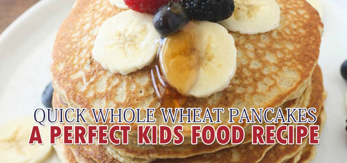 QUICK WHOLE WHEAT PANCAKES: A PERFECT KIDS FOOD RECIPE